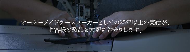 オーダーメイドケースメーカーとして25年以上の実績が、お客様の製品を大切にお守りします。